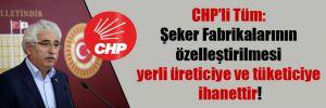 CHP'li Tüm: Şeker Fabrikalarının özelleştirilmesi yerli üreticiye ve tüketiciye ihanettir!