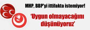 MHP, BBP'yi ittifakta istemiyor!