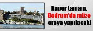 Rapor tamam, Bodrum'da müze oraya yapılacak!