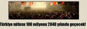 Türkiye nüfusu 100 milyonu 2040 yılında geçecek!