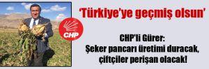CHP'li Gürer: Şeker pancarı üretimi duracak, çiftçiler perişan olacak!