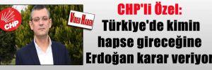 CHP'li Özel: Türkiye'de kimin hapse gireceğine Erdoğan karar veriyor
