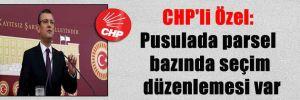 CHP'li Özel: Pusulada parsel bazında seçim düzenlemesi var