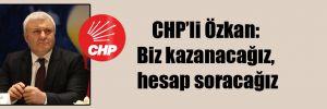 CHP'li Özkan: Biz kazanacağız, hesap soracağız