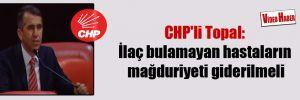 CHP'li Topal: İlaç bulamayan hastaların mağduriyeti giderilmeli
