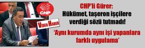 CHP'li Gürer: Hükümet, taşeron işçilere verdiği sözü tutmadı!