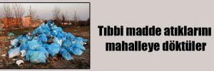 Tıbbi madde atıklarını mahalleye döktüler