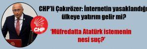 CHP'li Çakırözer: İnternetin yasaklandığı ülkeye yatırım gelir mi?