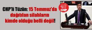 CHP'li Tüzün: 15 Temmuz'da dağıtılan silahların kimde olduğu belli değil!