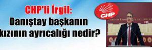 CHP'li İrgil: Danıştay başkanın kızının ayrıcalığı nedir?