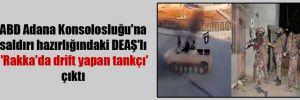 ABD Adana Konsolosluğu'na saldırı hazırlığındaki DEAŞ'lı  'Rakka'da drift yapan tankçı' çıktı
