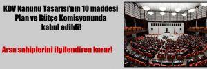 KDV Kanunu Tasarısı'nın 10 maddesi Plan ve Bütçe Komisyonunda kabul edildi!