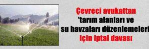 Çevreci avukattan 'tarım alanları ve su havzaları düzenlemeleri' için iptal davası