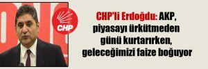 CHP'li Erdoğdu: AKP, piyasayı ürkütmeden günü kurtarırken, geleceğimizi faize boğuyor