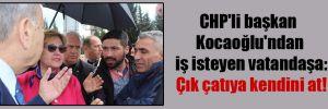 CHP'li başkan Kocaoğlu'ndan iş isteyen vatandaşa: Çık çatıya kendini at!