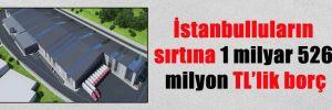 İstanbulluların sırtına 1 milyar 526 milyon TL'lik borç
