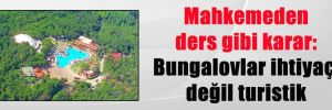 Mahkemeden ders gibi karar: Bungalovlar ihtiyaç değil turistik