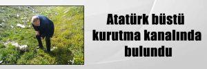 Atatürk büstü kurutma kanalında bulundu