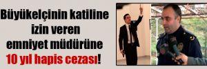 Büyükelçinin katiline izin veren emniyet müdürüne 10 yıl hapis cezası!