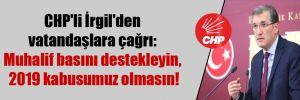 CHP'li İrgil'den vatandaşlara çağrı: Muhalif basını destekleyin, 2019 kabusumuz olmasın!