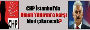 CHP İstanbul'da Binali Yıldırım'a karşı kimi çıkaracak?