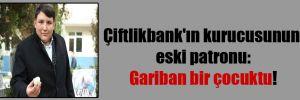 Çiftlikbank'ın kurucusunun eski patronu: Gariban bir çocuktu!