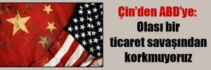 Çin'den ABD'ye: Olası bir ticaret savaşından korkmuyoruz