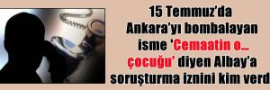 15 Temmuz'da Ankara'yı bombalayan isme 'Cemaatin o… çocuğu' diyen Albay'a soruşturma iznini kim verdi