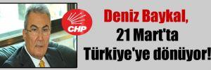 Deniz Baykal, 21 Mart'ta Türkiye'ye dönüyor!