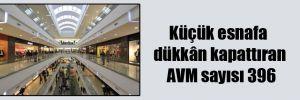 Küçük esnafa dükkân kapattıran AVM sayısı 396
