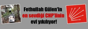 Fethullah Gülen'in en sevdiği CHP'linin evi yıkılıyor!