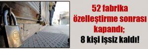 52 fabrika özelleştirme sonrası kapandı; 8 kişi işsiz kaldı!