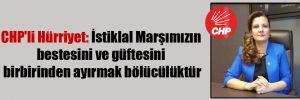 CHP'li Hürriyet: İstiklal Marşımızın bestesini ve güftesini birbirinden ayırmak bölücülüktür