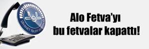 Alo Fetva'yı bu fetvalar kapattı!
