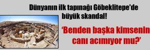 Dünyanın ilk tapınağı Göbeklitepe'de büyük skandal!