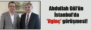 Abdullah Gül'ün İstanbul'da 'ilginç' görüşmesi!