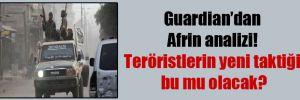 Guardian'dan Afrin analizi! Teröristlerin yeni taktiği bu mu olacak?