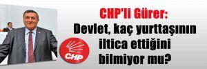 CHP'li Gürer: Devlet, kaç yurttaşının iltica ettiğini bilmiyor mu?
