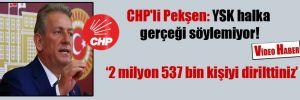 CHP'li Pekşen: YSK halka gerçeği söylemiyor!
