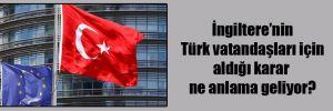 İngiltere'nin Türk vatandaşları için aldığı karar ne anlama geliyor?