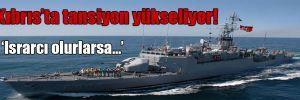 Kıbrıs'ta tansiyon yükseliyor!