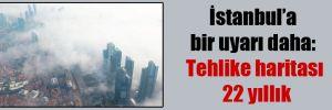 İstanbul'a bir uyarı daha: Tehlike haritası 22 yıllık