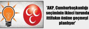 'AKP, Cumhurbaşkanlığı seçiminin ikinci turunda ittifakın önüne geçmeyi planlıyor'
