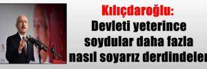 Kılıçdaroğlu: Devleti yeterince soydular daha fazla nasıl soyarız derdindeler