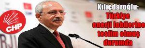 Kılıçdaroğlu: Türkiye enerji lobilerine teslim olmuş durumda
