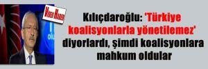 Kılıçdaroğlu: 'Türkiye koalisyonlarla yönetilemez' diyorlardı, şimdi koalisyonlara mahkum oldular