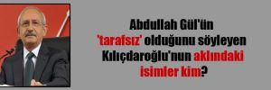 Abdullah Gül'ün 'tarafsız' olduğunu söyleyen Kılıçdaroğlu'nun aklındaki isimler kim?