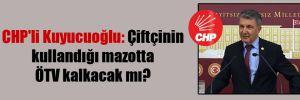 CHP'li Kuyucuoğlu: Çiftçinin kullandığı mazotta ÖTV kalkacak mı?