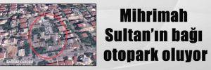 Mihrimah Sultan'ın bağı otopark oluyor