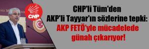 CHP'li Tüm'den AKP'li Tayyar'ın sözlerine tepki: AKP FETÖ'yle mücadelede günah çıkarıyor!